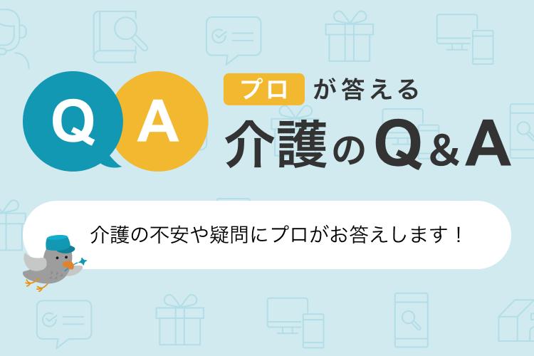 プロが答える介護のQ&A 介護にまつわる不安や疑問をプロがお答えします!